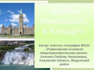 «Добро пожаловать в Канаду!» Автор: учитель географии МКОУ «Романовская основная