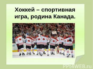 Хоккей – спортивная игра, родина Канада.