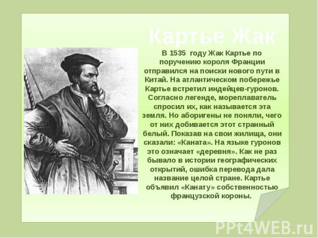 Картье Жак В 1535 году Жак Картье по поручению короля Франции отправился на поиски нового пути в Китай. На атлантическом побережье Картье встретил индейцев-гуронов. Согласно легенде, мореплаватель спросил их, как называется эта земля. Но аборигены н…