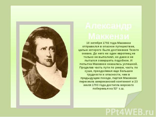 Александр Маккензи 10 октября 1792 года Маккензи отправился в опасное путешествие, целью которого было достижение Тихого океана. До него ни один европеец не только не выполнял, но даже и не пытался совершить подобное. И попытка Маккензи оказалась ус…