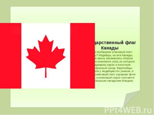 Государственный флаг Канады На нем изображен кленовый лист. Почему? Индейцы, на юге Канады, каждую весну занимались сбором сладкого кленового сока, из которого вываривали сироп и получали своеобразный сахар. Европейцы переняли у индейцев это умение,…