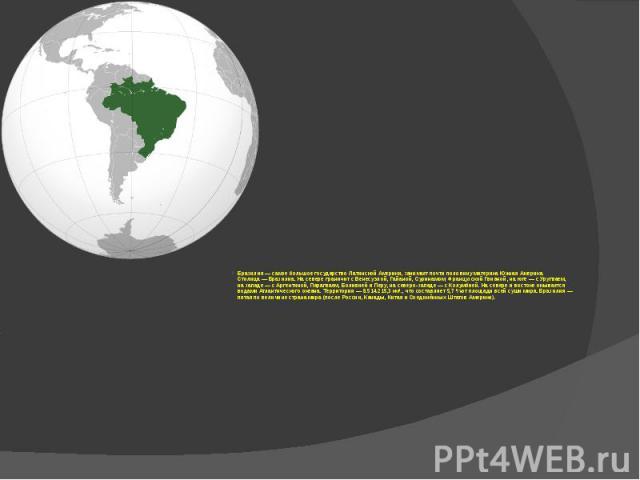 Бразилия— самое большое государство Латинской Америки, занимает почти половину материка Южная Америка. Столица— Бразилиа. На севере граничит с Венесуэлой, Гайаной, Суринамом, Французской Гвианой, на юге— с Уругваем, на западе…