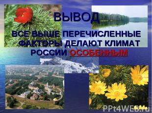 ВЫВОД ВСЕ ВЫШЕ ПЕРЕЧИСЛЕННЫЕ ФАКТОРЫ ДЕЛАЮТ КЛИМАТ РОССИИ ОСОБЕННЫМ