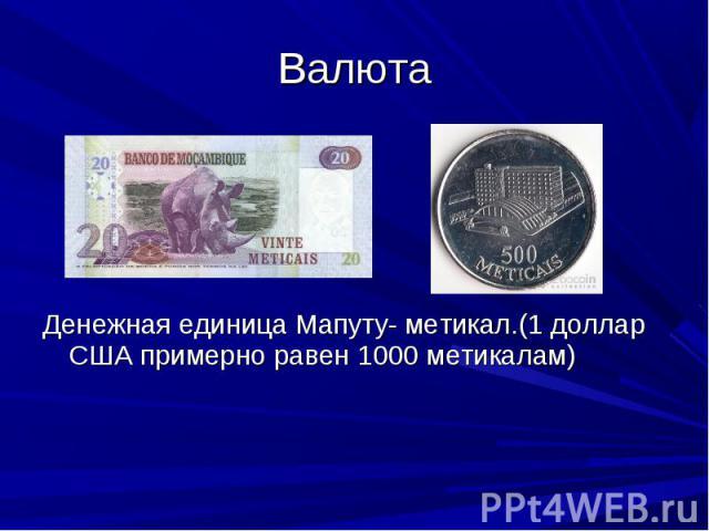 Денежная единица Мапуту- метикал.(1 доллар США примерно равен 1000 метикалам) Денежная единица Мапуту- метикал.(1 доллар США примерно равен 1000 метикалам)