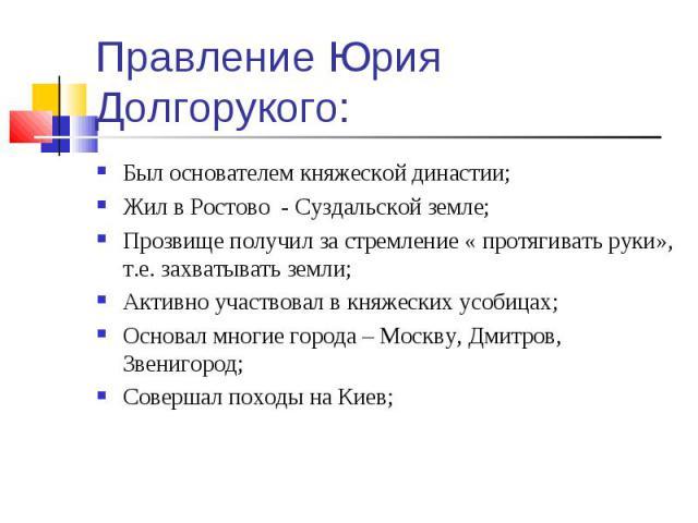 Был основателем княжеской династии; Был основателем княжеской династии; Жил в Ростово - Суздальской земле; Прозвище получил за стремление « протягивать руки», т.е. захватывать земли; Активно участвовал в княжеских усобицах; Основал многие города – М…