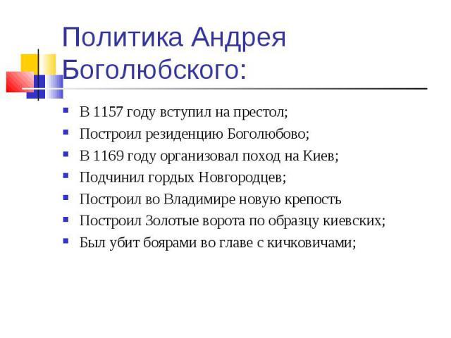 В 1157 году вступил на престол; В 1157 году вступил на престол; Построил резиденцию Боголюбово; В 1169 году организовал поход на Киев; Подчинил гордых Новгородцев; Построил во Владимире новую крепость Построил Золотые ворота по образцу киевских; Был…