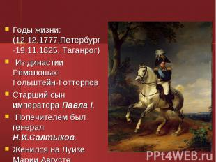 Годы жизни: (12.12.1777,Петербург -19.11.1825, Таганрог) Годы жизни: (12.12.1777