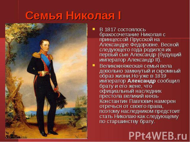 В 1817 состоялось бракосочетание Николая с принцессой Прусской на Александре Федоровне. Весной следующего года родился их первый сын Александр (будущий император Александр II). В 1817 состоялось бракосочетание Николая с принцессой Прусской на Алекса…