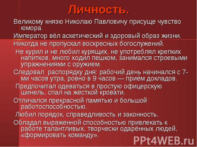 Великому князю Николаю Павловичу присуще чувство юмора. Великому князю Николаю Павловичу присуще чувство юмора. Император вёл аскетический и здоровый образ жизни. Никогда не пропускал воскресных богослужений. Не курил и не любил курящих, не употребл…