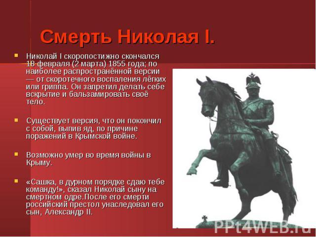 Николай I скоропостижно скончался 18 февраля (2 марта) 1855 года; по наиболее распространённой версии — от скоротечного воспаления лёгких или гриппа. Он запретил делать себе вскрытие и бальзамировать своё тело. Николай I скоропостижно скончался 18 ф…