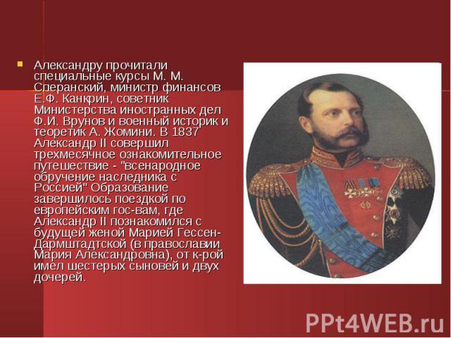 Александру прочитали специальные курсы М. М. Сперанский, министр финансов Е.Ф. Канкрин, советник Министерства иностранных дел Ф.И. Врунов и военный историк и теоретик А. Жомини. В 1837 Александр II совершил трехмесячное ознакомительное путешествие -…