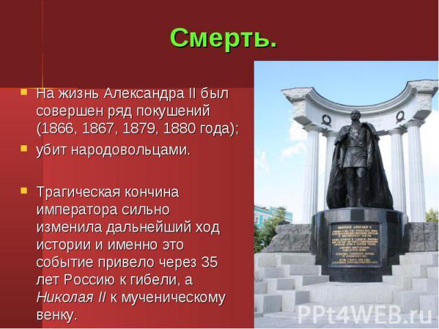 На жизнь Александра II был совершен ряд покушений (1866, 1867, 1879, 1880 года); На жизнь Александра II был совершен ряд покушений (1866, 1867, 1879, 1880 года); убит народовольцами. Трагическая кончина императора сильно изменила дальнейший ход исто…
