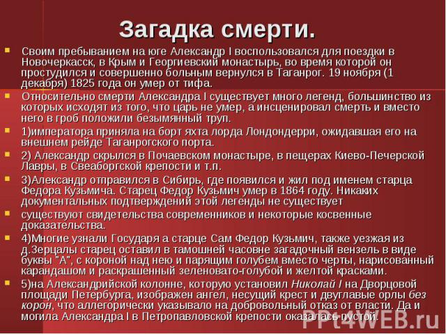 Своим пребыванием на юге Александр I воспользовался для поездки в Новочеркасск, в Крым и Георгиевский монастырь, во время которой он простудился и совершенно больным вернулся в Таганрог. 19 ноября (1 декабря) 1825 года он умер от тифа. Своим пребыва…