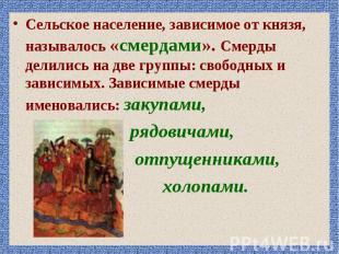 Сельское население, зависимое от князя, называлось «смердами». Смерды делились н