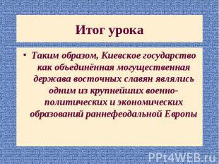 Таким образом, Киевское государство как объединённая могущественная держава вост