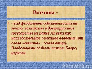 - вид феодальной собственности на землю, возникает в древнерусском государстве н