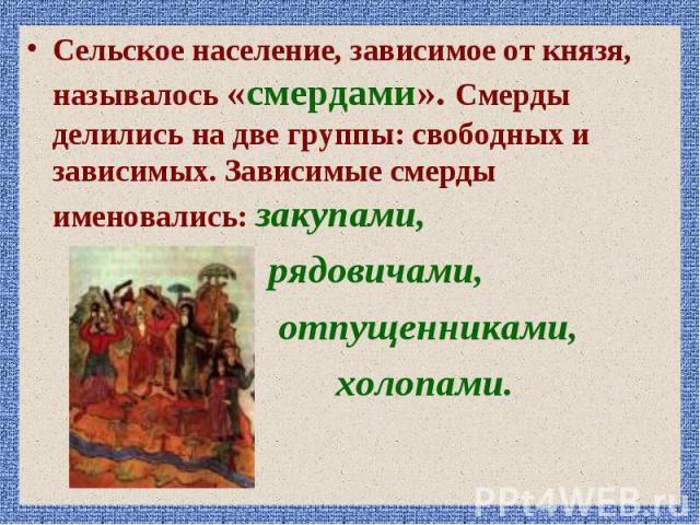 Сельское население, зависимое от князя, называлось «смердами». Смерды делились на две группы: свободных и зависимых. Зависимые смерды именовались: закупами, Сельское население, зависимое от князя, называлось «смердами». Смерды делились на две группы…