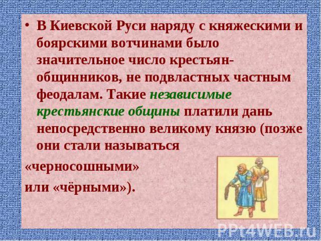 В Киевской Руси наряду с княжескими и боярскими вотчинами было значительное число крестьян-общинников, не подвластных частным феодалам. Такие независимые крестьянские общины платили дань непосредственно великому князю (позже они стали называться В К…