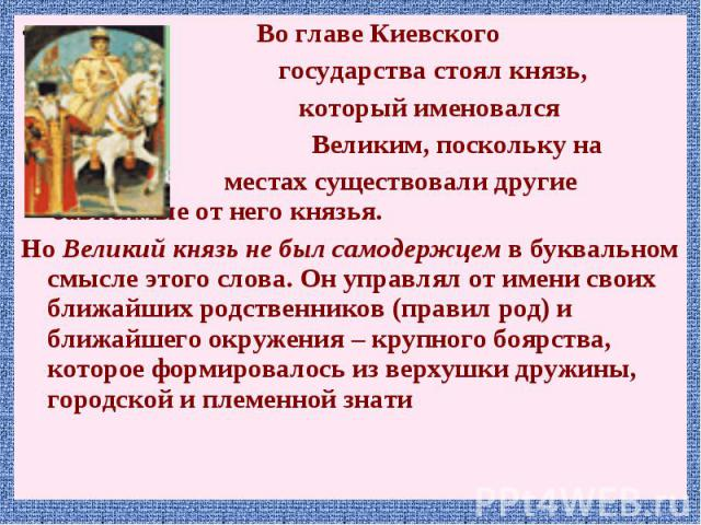 Во главе Киевского Во главе Киевского государства стоял князь, который именовался Великим, поскольку на местах существовали другие зависимые от него князья. Но Великий князь не был самодержцем в буквальном смысле этого слова. Он управлял от имени св…