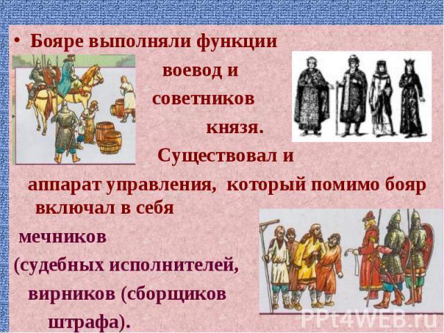 Бояре выполняли функции Бояре выполняли функции воевод и советников князя. Существовал и аппарат управления, который помимо бояр включал в себя мечников (судебных исполнителей, вирников (сборщиков штрафа).