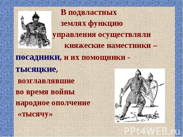 В подвластных В подвластных землях функцию управления осуществляли княжеские наместники – посадники, и их помощники - тысяцкие, возглавлявшие во время войны народное ополчение «тысячу»