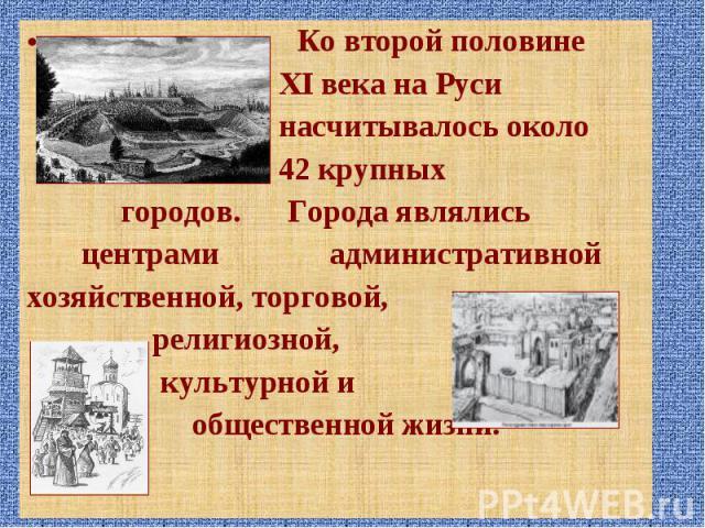 Ко второй половине Ко второй половине XI века на Руси насчитывалось около 42 крупных городов. Города являлись центрами административной хозяйственной, торговой, религиозной, культурной и общественной жизни.