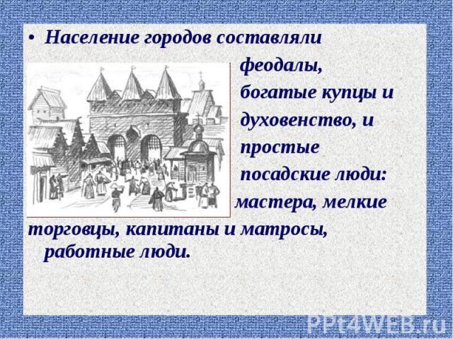 Население городов составляли Население городов составляли феодалы, богатые купцы и духовенство, и простые посадские люди: мастера, мелкие торговцы, капитаны и матросы, работные люди.