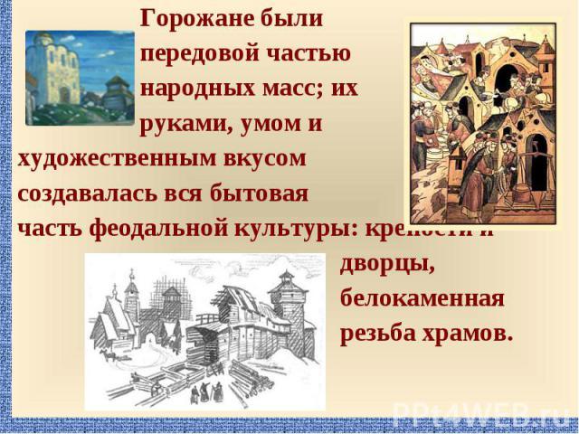 Горожане были Горожане были передовой частью народных масс; их руками, умом и художественным вкусом создавалась вся бытовая часть феодальной культуры: крепости и дворцы, белокаменная резьба храмов.