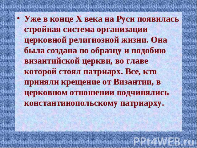 Уже в конце X века на Руси появилась стройная система организации церковной религиозной жизни. Она была создана по образцу и подобию византийской церкви, во главе которой стоял патриарх. Все, кто приняли крещение от Византии, в церковном отношении п…
