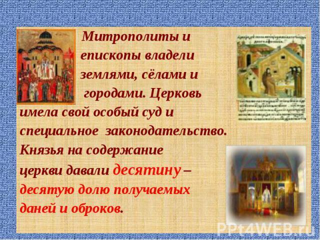 Митрополиты и Митрополиты и епископы владели землями, сёлами и городами. Церковь имела свой особый суд и специальное законодательство. Князья на содержание церкви давали десятину – десятую долю получаемых даней и оброков.