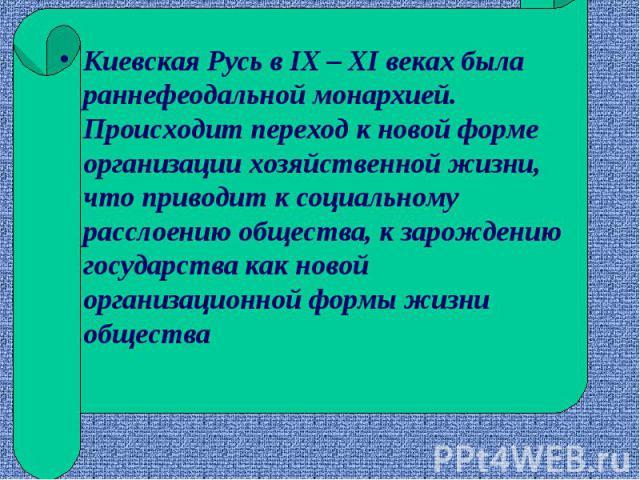 Киевская Русь в IX – XI веках была раннефеодальной монархией. Происходит переход к новой форме организации хозяйственной жизни, что приводит к социальному расслоению общества, к зарождению государства как новой организационной формы жизни общества К…