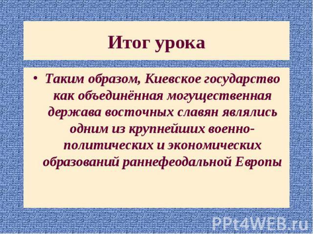 Таким образом, Киевское государство как объединённая могущественная держава восточных славян являлись одним из крупнейших военно-политических и экономических образований раннефеодальной Европы Таким образом, Киевское государство как объединённая мог…