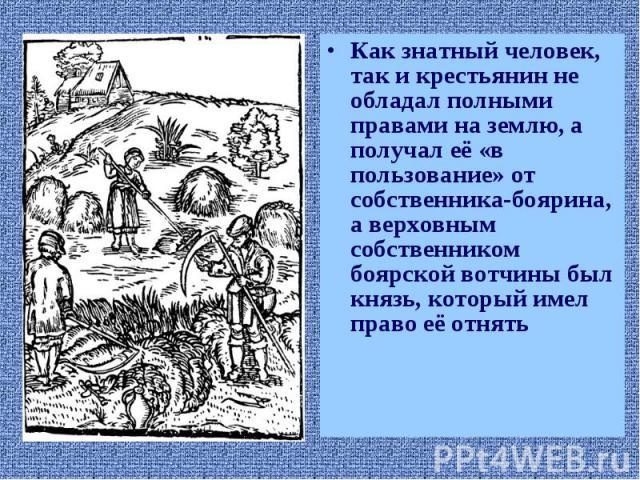 Как знатный человек, так и крестьянин не обладал полными правами на землю, а получал её «в пользование» от собственника-боярина, а верховным собственником боярской вотчины был князь, который имел право её отнять Как знатный человек, так и крестьянин…