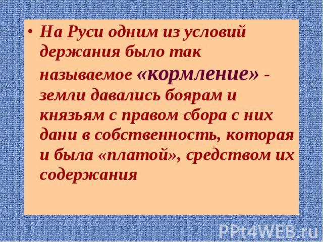 На Руси одним из условий держания было так называемое «кормление» - земли давались боярам и князьям с правом сбора с них дани в собственность, которая и была «платой», средством их содержания На Руси одним из условий держания было так называемое «ко…