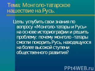 Цель: углубить свои знания по вопросу «Монголо-татары и Русь» на основе историог