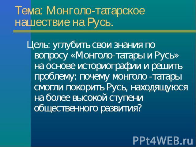 Цель: углубить свои знания по вопросу «Монголо-татары и Русь» на основе историографии и решить проблему: почему монголо -татары смогли покорить Русь, находящуюся на более высокой ступени общественного развития? Цель: углубить свои знания по вопросу …