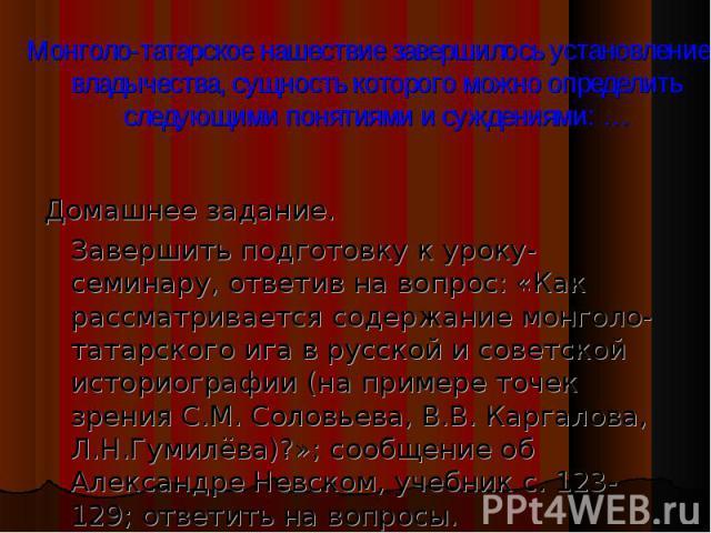 Домашнее задание. Домашнее задание. Завершить подготовку к уроку-семинару, ответив на вопрос: «Как рассматривается содержание монголо-татарского ига в русской и советской историографии (на примере точек зрения С.М. Соловьева, В.В. Каргалова, Л.Н.Гум…