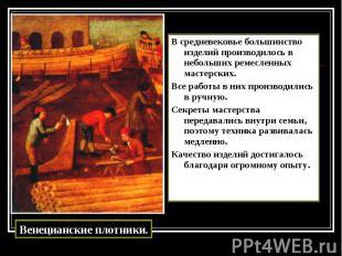 В средневековье большинство изделий производилось в небольших ремесленных мастер
