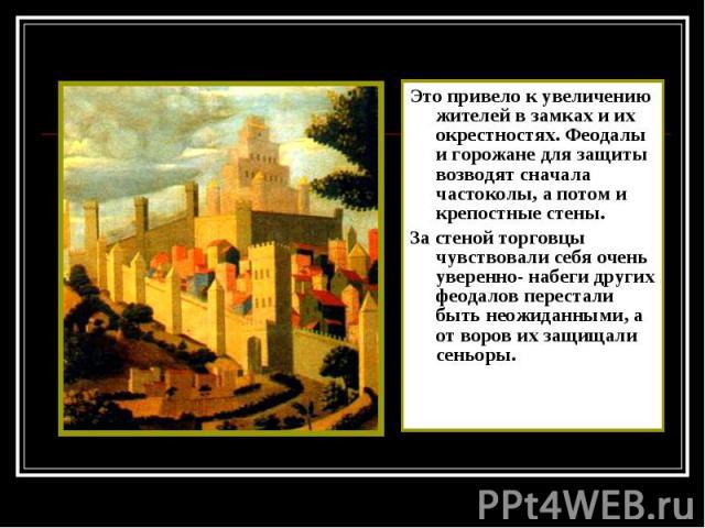 Это привело к увеличению жителей в замках и их окрестностях. Феодалы и горожане для защиты возводят сначала частоколы, а потом и крепостные стены. Это привело к увеличению жителей в замках и их окрестностях. Феодалы и горожане для защиты возводят сн…