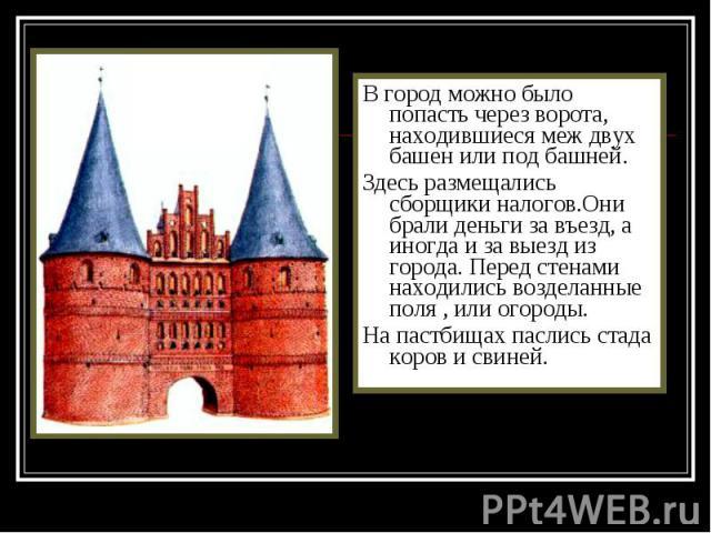 В город можно было попасть через ворота, находившиеся меж двух башен или под башней. В город можно было попасть через ворота, находившиеся меж двух башен или под башней. Здесь размещались сборщики налогов.Они брали деньги за въезд, а иногда и за вые…