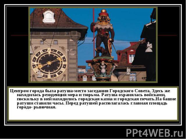 Центром города была ратуша-место заседания Городского Совета. Здесь же находилась резиденция мера и тюрьма. Ратуша охранялась войсками, поскольку в ней находились городская казна и городская печать.На башне ратуши ставили часы. Перед ратушей распола…