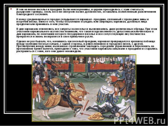 И тем не менее веселье и праздник были неискоренимы, и церкви приходилось с этим считаться. рыцарские турниры, сколь косо ни смотрело на них духовенство, оставались излюбленным развлечением благородного сословия. К концу средневековья в городах скла…