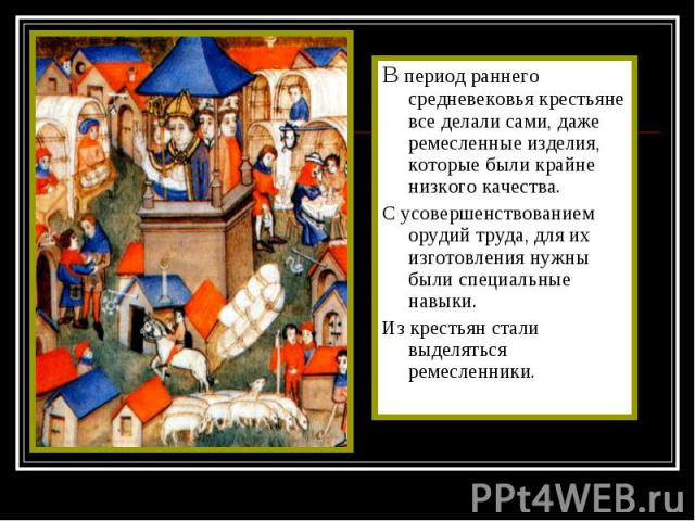 В период раннего средневековья крестьяне все делали сами, даже ремесленные изделия, которые были крайне низкого качества. В период раннего средневековья крестьяне все делали сами, даже ремесленные изделия, которые были крайне низкого качества. С усо…