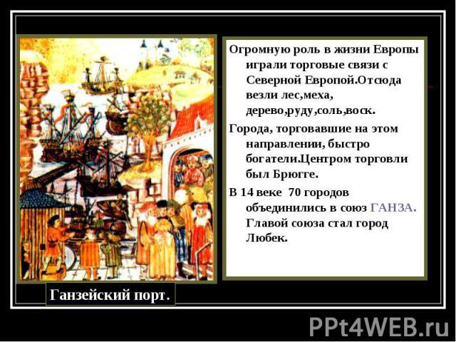 Огромную роль в жизни Европы играли торговые связи с Северной Европой.Отсюда везли лес,меха, дерево,руду,соль,воск. Огромную роль в жизни Европы играли торговые связи с Северной Европой.Отсюда везли лес,меха, дерево,руду,соль,воск. Города, торговавш…