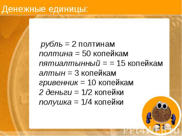 рубль = 2 полтинам полтина = 50 копейкам пятиалтынный = = 15 копейкам алтын = 3 копейкам гривенник = 10 копейкам 2 деньги = 1/2 копейки полушка = 1/4 копейки