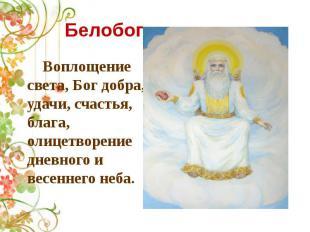 Белобог Воплощение света, Бог добра, удачи, счастья, блага, олицетворение дневно