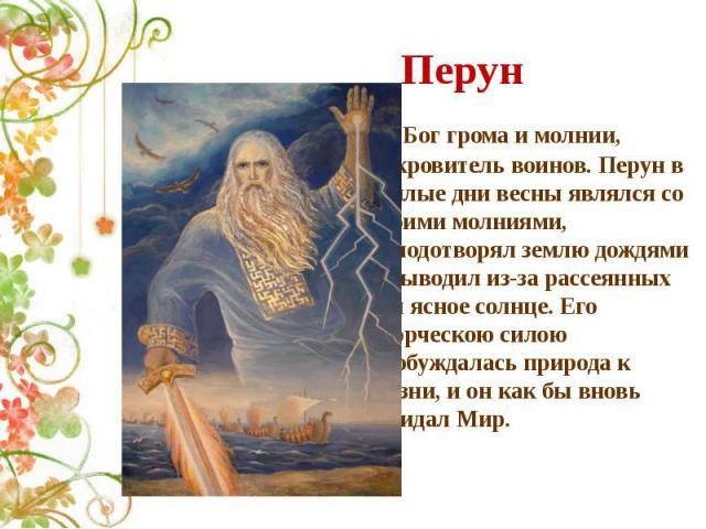 Перун Бог грома и молнии, покровитель воинов. Перун в теплые дни весны являлся со своими молниями, оплодотворял землю дождями и выводил из-за рассеянных туч ясное солнце. Его творческою силою пробуждалась природа к жизни, и он как бы вновь созидал Мир.