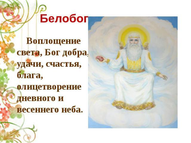 Белобог Воплощение света, Бог добра, удачи, счастья, блага, олицетворение дневного и весеннего неба.