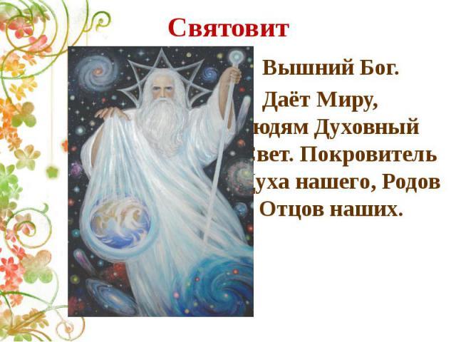 Святовит Вышний Бог. Даёт Миру, людям Духовный Свет. Покровитель Духа нашего, Родов и Отцов наших.