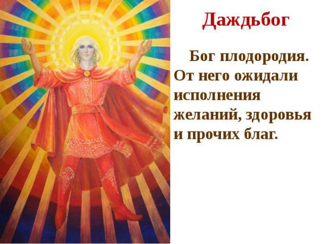 Даждьбог Бог плодородия. От него ожидали исполнения желаний, здоровья и прочих благ.